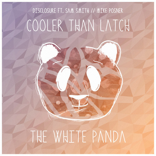 The White Panda - Cooler Than Latch (Disclosure ft. Sam Smith // Mike Posner) [Download]